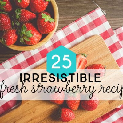 Things to make with Strawberries: 25 Irresistible Fresh Strawberry Recipes