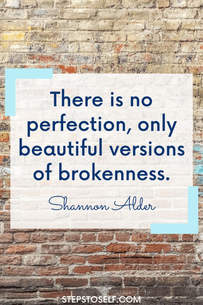 """""""There is no perfection, only beautiful versions of brokenness."""" Shannon Alder"""