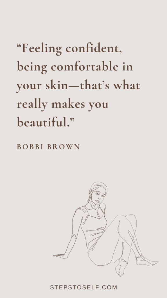 """""""Feeling confident, being comfortable in your skin--that's what really makes you beautiful."""" -Bobbi Brown"""