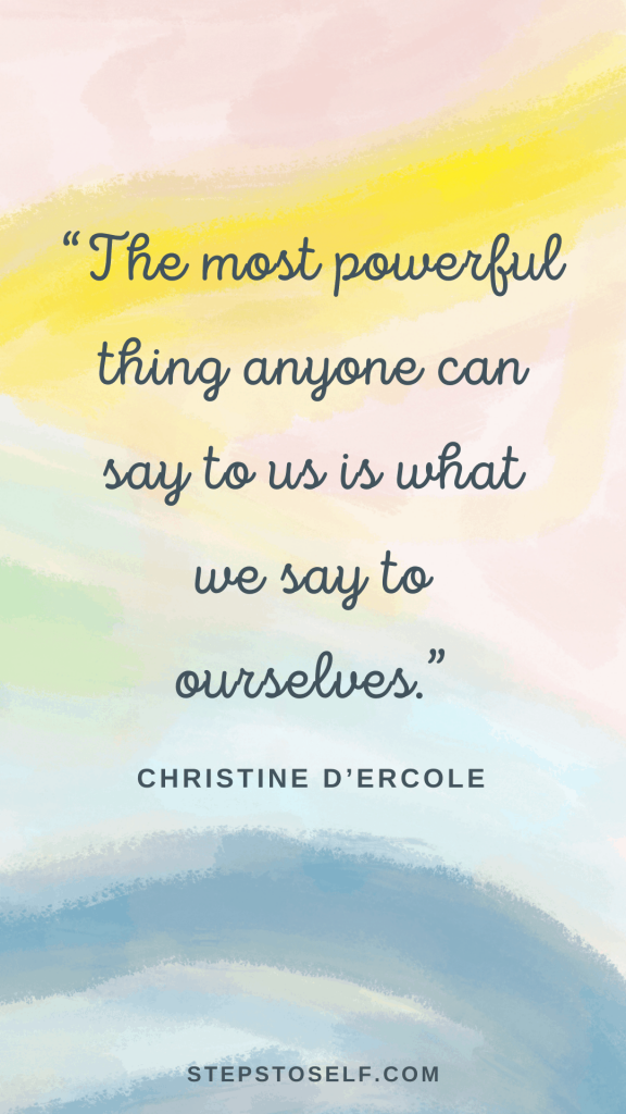 """""""The most powerful thing anyone can say to us is what we say to ourselves."""" -Christine D'Ercole"""