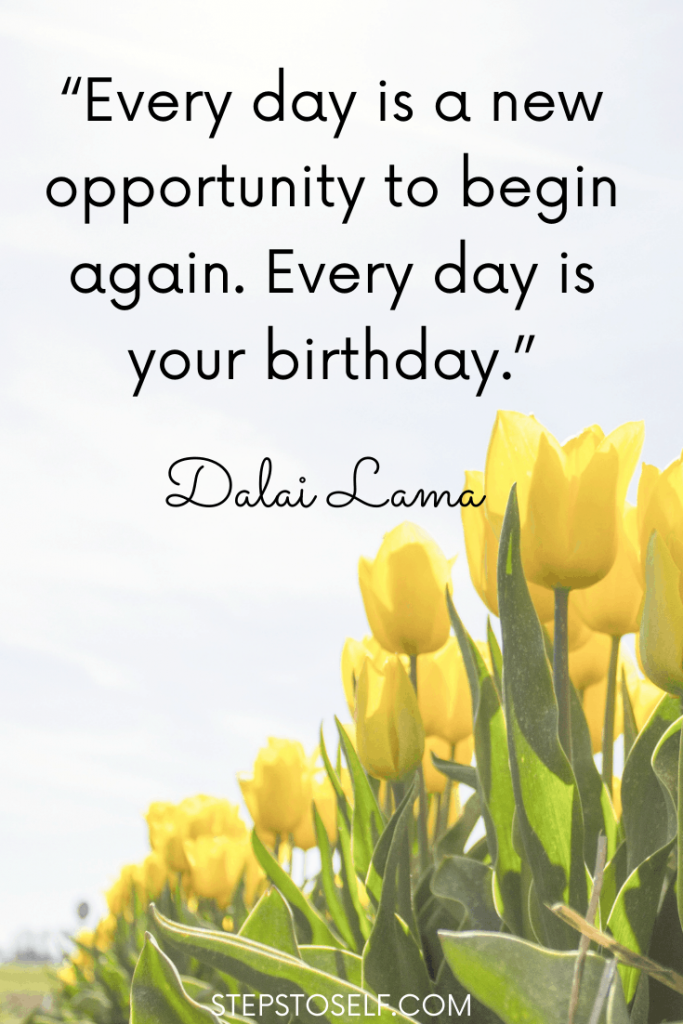 """""""Every day is a new opportunity to begin again. Every day is your birthday."""" Dalai Lama"""