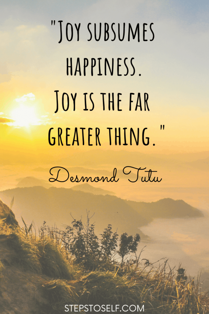 """""""Joy subsumes happiness. Joy is the far greater thing."""" Desmond Tutu"""