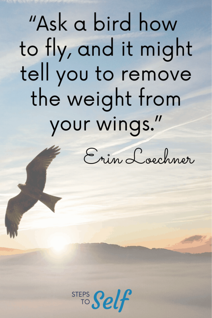 """""""Ask a bird how to fly, and it might tell you to remove the weight from your wings."""" Erin Loechner"""