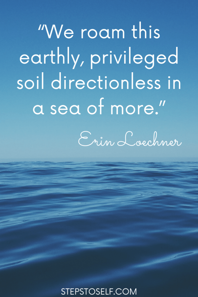 """""""We roam this earthly, privileged soil directionless in a sea of more."""" Erin Loechner"""