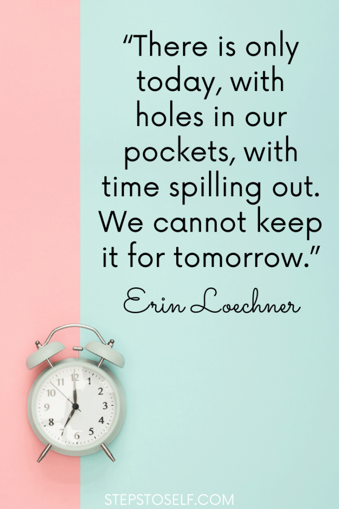 """""""There is only today, with holes in our pockets, time spilling out. We cannot keep it for tomorrow."""" Erin Loechner"""